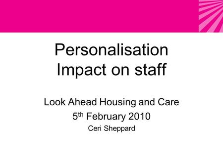 Personalisation Impact on staff Look Ahead Housing and Care 5 th February 2010 Ceri Sheppard.