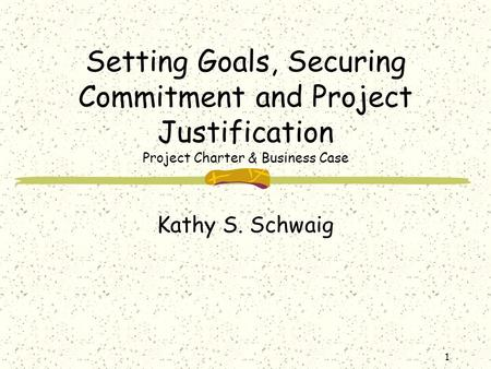 1 Setting Goals, Securing Commitment and Project Justification Project Charter & Business Case Kathy S. Schwaig.