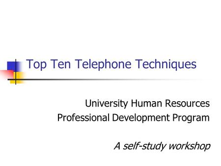 Top Ten Telephone Techniques University Human Resources Professional Development Program A self-study workshop.
