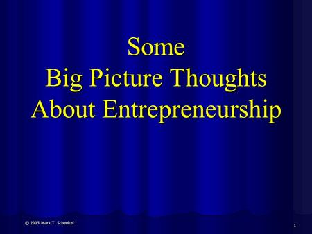 Some Big Picture Thoughts About Entrepreneurship © 2005 Mark T. Schenkel 1.
