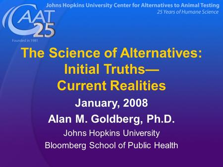 The Science of Alternatives: Initial Truths— Current Realities January, 2008 Alan M. Goldberg, Ph.D. Johns Hopkins University Bloomberg School of Public.