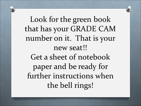 Look for the green book that has your GRADE CAM number on it. That is your new seat!! Get a sheet of notebook paper and be ready for further instructions.