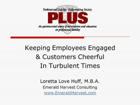 Keeping Employees Engaged & Customers Cheerful In Turbulent Times Loretta Love Huff, M.B.A. Emerald Harvest Consulting www.EmeraldHarvest.com.
