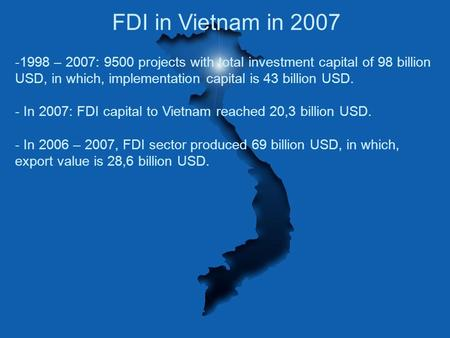 FDI in Vietnam in 2007 -1998 – 2007: 9500 projects with total investment capital of 98 billion USD, in which, implementation capital is 43 billion USD.