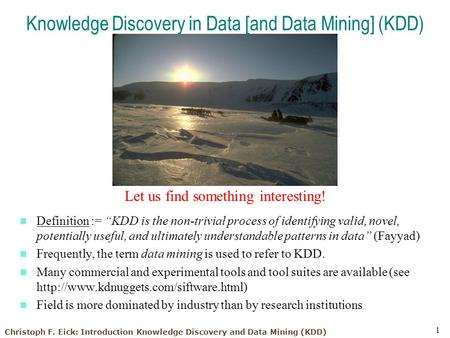 Christoph F. Eick: Introduction Knowledge Discovery and Data Mining (KDD) 1 Knowledge Discovery in Data [and Data Mining] (KDD) Let us find something interesting!