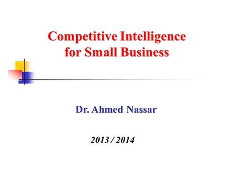 Competitive Intelligence for Small Business 2013 / 2014 Dr. Ahmed Nassar.