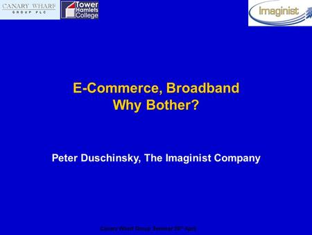 Canary Wharf Group Seminar 20 th April E-Commerce, Broadband Why Bother? Peter Duschinsky, The Imaginist Company.