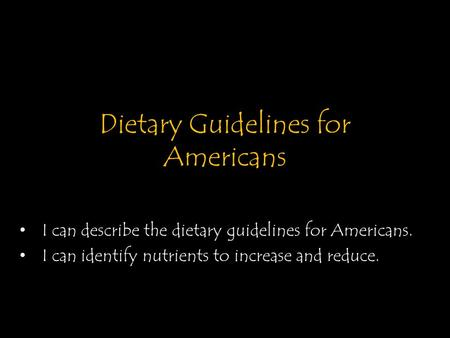 Dietary Guidelines for Americans I can describe the dietary guidelines for Americans. I can identify nutrients to increase and reduce.