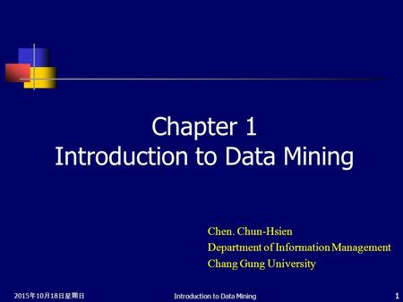 2015年10月18日星期日 2015年10月18日星期日 2015年10月18日星期日 Introduction to Data Mining 1 Chapter 1 Introduction to Data Mining Chen. Chun-Hsien Department of Information.