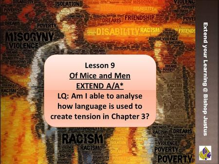 Extend your Bishop Justus Lesson 9 Of Mice and Men EXTEND A/A* LQ: Am I able to analyse how language is used to create tension in Chapter 3?