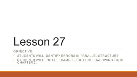 Lesson 27 OBJECTIVE: STUDENTS WILL IDENTIFY ERRORS IN PARALLEL STRUCTURE. STUDENTS WILL LOCATE EXAMPLES OF FORESHADOWING FROM CHAPTER 2.