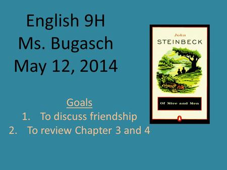 English 9H Ms. Bugasch May 12, 2014 Goals 1.To discuss friendship 2.To review Chapter 3 and 4.