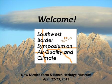 Welcome! 1 New Mexico Farm & Ranch Heritage Museum April 22-23, 2013.