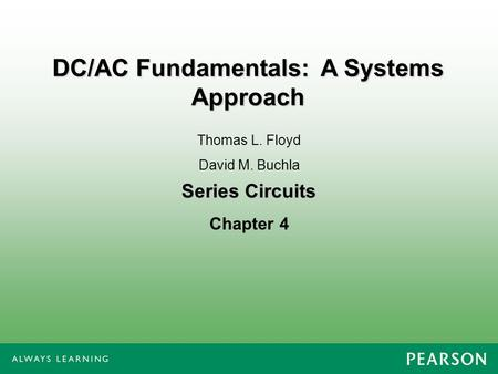 Series Circuits Chapter 4 Thomas L. Floyd David M. Buchla DC/AC Fundamentals: A Systems Approach.