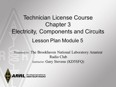 Technician License Course Chapter 3 Electricity, Components and Circuits Lesson Plan Module 5 Presented by: The Brookhaven National Laboratory Amateur.