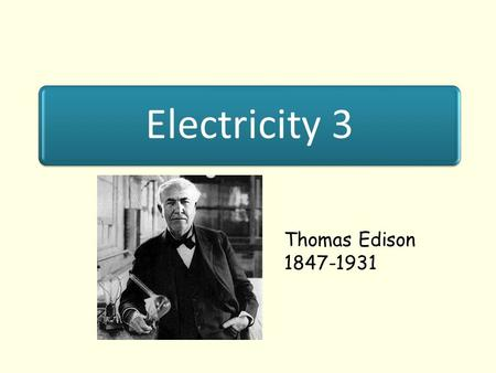 Electricity 3 Thomas Edison 1847-1931. Lesson Objectives To know the differences between series and parallel circuits To know where different circuits.
