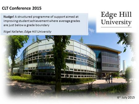 CLT Conference 2015 6 th July 2015 Nudge! A structured programme of support aimed at improving student achievement where average grades are just below.
