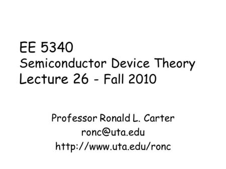 EE 5340 Semiconductor Device Theory Lecture 26 - Fall 2010 Professor Ronald L. Carter