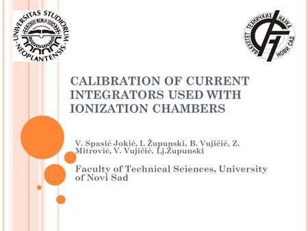 CALIBRATION OF CURRENT INTEGRATORS USED WITH IONIZATION CHAMBERS V. Spasić Jokić, I. Župunski, B. Vujičić, Z. Mitrović, V. Vujičić, Lj.Župunski Faculty.
