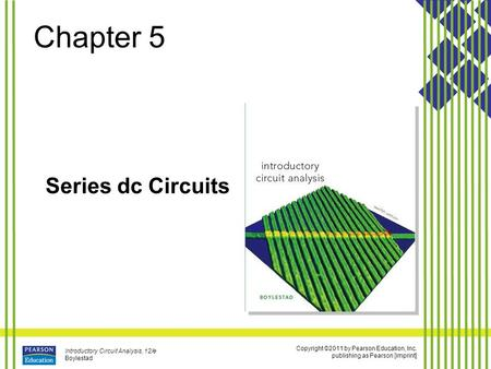 Copyright ©2011 by Pearson Education, Inc. publishing as Pearson [imprint] Introductory Circuit Analysis, 12/e Boylestad Chapter 5 Series dc Circuits.