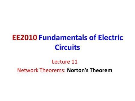 EE2010 Fundamentals of Electric Circuits Lecture 11 Network Theorems: Norton's Theorem.