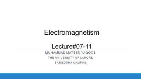 Electromagnetism Lecture#07-11 MUHAMMAD MATEEN YAQOOB THE UNIVERSITY OF LAHORE SARGODHA CAMPUS.