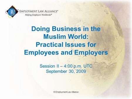Doing Business in the Muslim World: Practical Issues for Employees and Employers Session II – 4:00 p.m. UTC September 30, 2009 © Employment Law Alliance.