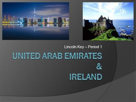 Lincoln Key – Period 1. United Arab Emirates – Location / History  Borders the Gulf of Oman and the Persian Gulf, between Oman and Saudi Arabia in southwest.