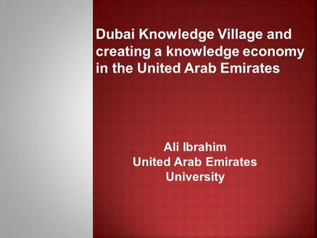 Dubai Knowledge Village and creating a knowledge economy in the United Arab Emirates Ali Ibrahim United Arab Emirates University.