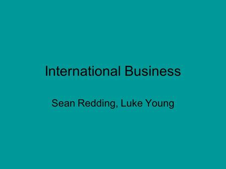 International Business Sean Redding, Luke Young. World Trade Organization (WTO) Organization for liberalizing trade. Governments use the WTO to sort out.