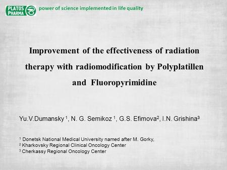 Power of science implemented in life quality Improvement of the effectiveness of radiation therapy with radiomodification by Polyplatillen and Fluoropyrimidine.