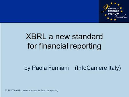 ECRF2006 XBRL: a new standard for financial reporting XBRL a new standard for financial reporting by Paola Fumiani (InfoCamere Italy)