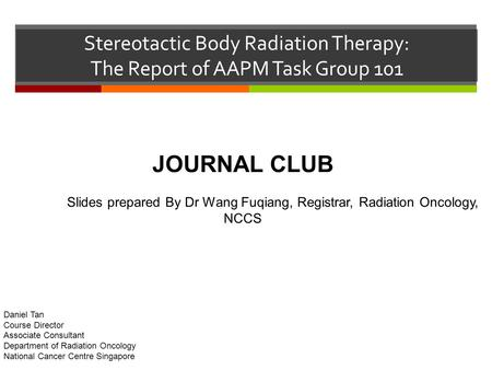 Stereotactic Body Radiation Therapy: The Report of AAPM Task Group 101 JOURNAL CLUB Slides prepared By Dr Wang Fuqiang, Registrar, Radiation Oncology,