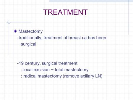 TREATMENT Mastectomy -traditionally, treatment of breast ca has been surgical -19 century, surgical treatment : local excision ~ total mastectomy : radical.