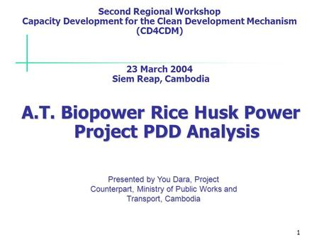 1 Second Regional Workshop Capacity Development for the Clean Development Mechanism (CD4CDM) 23 March 2004 Siem Reap, Cambodia A.T. Biopower Rice Husk.