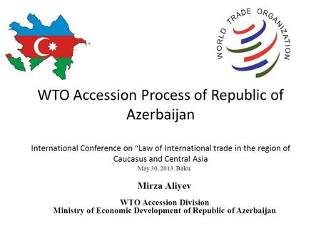 "WTO Accession Process of Republic of Azerbaijan International Conference on ""Law of International trade in the region of Caucasus and Central Asia May."