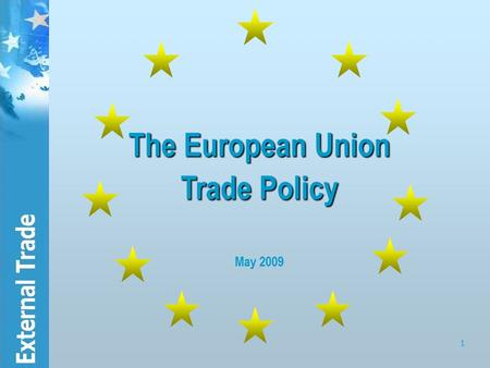 1 The European Union Trade Policy The European Union Trade Policy May 2009.
