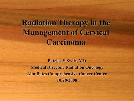 Radiation Therapy in the Management of Cervical Carcinoma Patrick S Swift, MD Medical Director, Radiation Oncology Alta Bates Comprehensive Cancer Center.