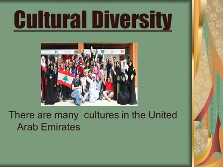 Cultural Diversity There are many cultures in the United Arab Emirates.