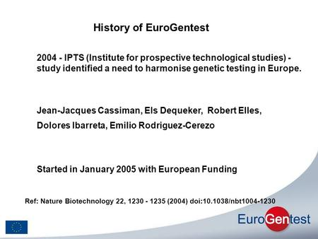 History of EuroGentest Started in January 2005 with European Funding Jean-Jacques Cassiman, Els Dequeker, Robert Elles, Dolores Ibarreta, Emilio Rodriguez-Cerezo.
