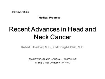 Recent Advances in Head and Neck Cancer Robert I. Haddad, M.D., and Dong M. Shin, M.D. The NEW ENGLAND JOURNAL of MEDICINE N Engl J Med 2008;359:1143-54.