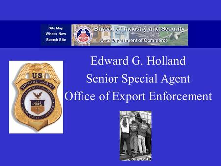 Edward G. Holland Senior Special Agent Office of Export Enforcement.