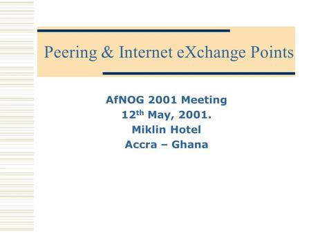 Peering & Internet eXchange Points AfNOG 2001 Meeting 12 th May, 2001. Miklin Hotel Accra – Ghana.