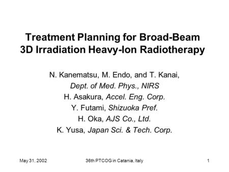 May 31, 200236th PTCOG in Catania, Italy1 Treatment Planning for Broad-Beam 3D Irradiation Heavy-Ion Radiotherapy N. Kanematsu, M. Endo, and T. Kanai,