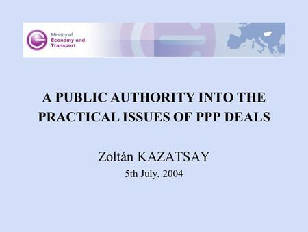 A PUBLIC AUTHORITY INTO THE PRACTICAL ISSUES OF PPP DEALS Zoltán KAZATSAY 5th July, 2004.