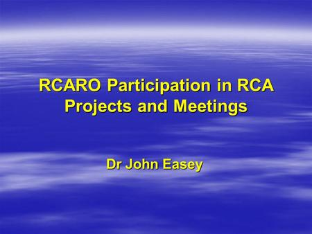 RCARO Participation in RCA Projects and Meetings Dr John Easey.