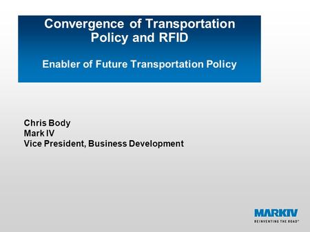 Convergence of Transportation Policy and RFID Enabler of Future Transportation Policy Chris Body Mark IV Vice President, Business Development.