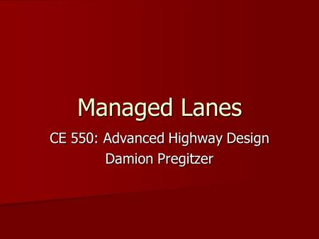Managed Lanes CE 550: Advanced Highway Design Damion Pregitzer.