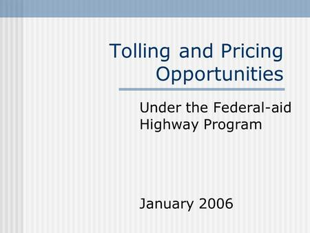 Tolling and Pricing Opportunities Under the Federal-aid Highway Program January 2006.