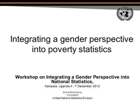 Integrating a gender perspective into poverty statistics Workshop on Integrating a Gender Perspective into National Statistics, Kampala, Uganda 4 - 7 December.